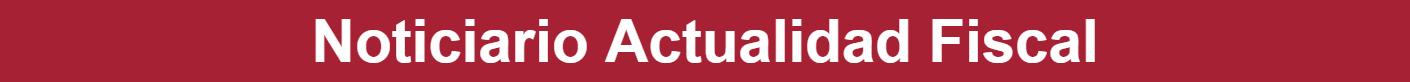 Noticiario Actualidad Fiscal