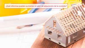 ¿Qué reformas pueden aumentar el valor de adquisición de la vivienda?